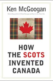 How the Scots Invented Canada by Ken McGoogan