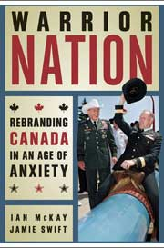 Warrior Nation: Rebranding Canada in an Age of Anxiety by Ian McKay and Jamie Swift